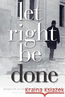 Let Right Be Done: Aboriginal Title, the Calder Case, and the Future of Indigenous Rights Hamar Foster Heather Raven Jeremy Webber 9780774814034