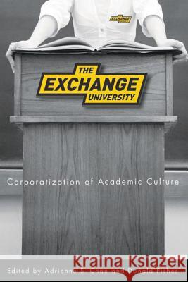 The Exchange University: Corporatization of Academic Culture Adrienne S. Chan Donald Fisher 9780774815703 UBC Press