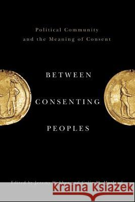 Between Consenting Peoples: Political Community and the Meaning of Consent Jeremy Webber Colin M. MacLeod 9780774818841