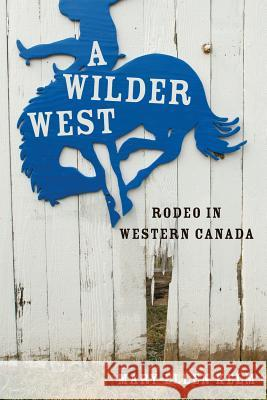 A Wilder West: Rodeo in Western Canada Mary-Ellen Kelm 9780774820301