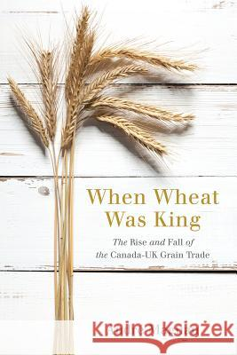 When Wheat Was King: The Rise and Fall of the Canada-UK Grain Trade Andre Magnan 9780774831130