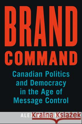 Brand Command: Canadian Politics and Democracy in the Age of Message Control Alex Marland 9780774832038