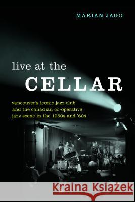 Live at the Cellar: Vancouver's Iconic Jazz Club and the Canadian Co-Operative Jazz Scene in the 1950s and '60s Marian Jago 9780774837699