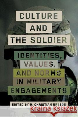 Culture and the Soldier: Identities, Values, and Norms in Military Engagements H. Christian Breede   9780774860864