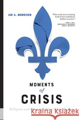 Moments of Crisis: Religion and National Identity in Quebec Ian A. Morrison   9780774861779