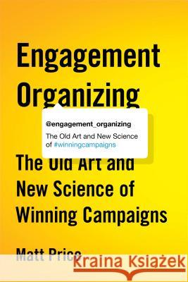 Engagement Organizing: The Old Art and New Science of Winning Campaigns Matt Price 9780774890168