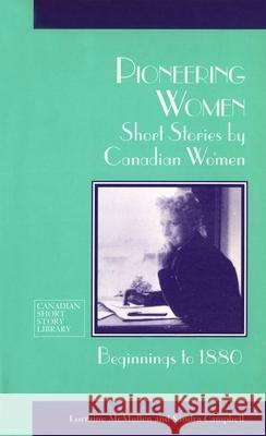 Pioneering Women: Short Stories by Canadian Women, Beginnings to 1880 Lorraine McMullen Sandra Campbell 9780776603858
