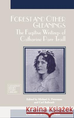 Forest and Other Gleanings: The Fugitive Writings of Catharine Parr Traill Catherine P. Traill Catharine Parr Traill Michael Peterman 9780776603919