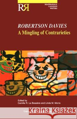 Robertson Davies: A Mingling of Contrarieties Camille R. L Linda Morra Camille La Bossiere 9780776605319