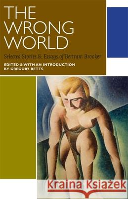 The Wrong World: Selected Stories and Essays Brooker Bertram Gregory Betts 9780776606965