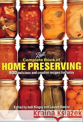 Ball Complete Book of Home Preserving: 400 Delicious and Creative Recipes for Today Judi Kingry Lauren Devine 9780778801399 Robert Rose