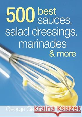 500 Best Sauces, Salad Dressings, Marinades & More George Geary 9780778802273 Robert Rose