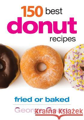 150 Best Donut Recipes: Fried or Baked George Geary 9780778804116
