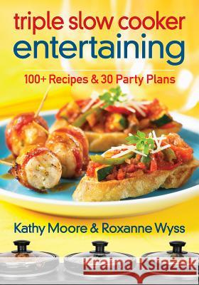 Triple Slow Cooker Entertaining: 100 Plus Recipes and 30 Party Plans Kathy Moore Roxanne Wyss 9780778804444