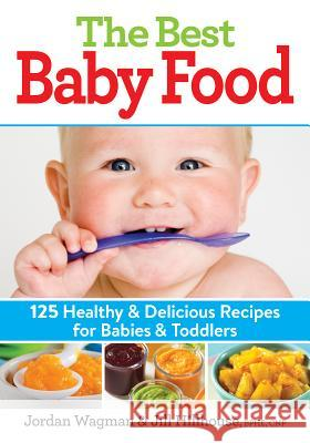 The Best Baby Food: 125 Healthy and Delicious Recipes for Babies and Toddlers Jordan Wagman Jill Hillhouse 9780778805076