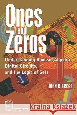 Ones and Zeros : Understanding Boolean Algebra, Digital Circuits, and the Logic of Sets John Gregg 9780780334267