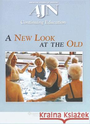 A New Look at the Old: A Continuing Education Activity Focused on Healthcare for Our Aging Population American Journal of Nursing (Ajn) Contin 9780781763752