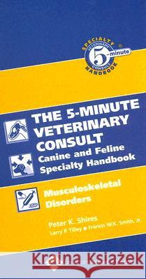 The Five-Minute Veterinary Consult Canine and Feline Specialty Handbook : Musculoskeletal Disorders Peter K. Shires Larry P. Tilley Francis W. K. Smith 9780781782227