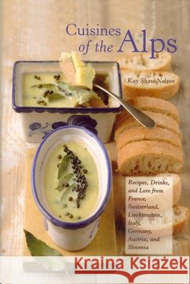 Cuisines of the Alps: Recipes, Drinks, and Lore from France, Switzerland, Liechtenstein, Italy, Germany, Austria, and Slovenia Kay Shaw Nelson 9780781810586
