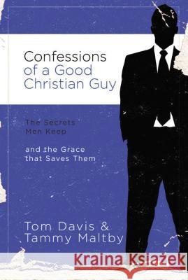 Confessions of a Good Christian Guy : The Secrets Men Keep and the Grace that Saves Them Tom Davis Tammy Maltby 9780785228066
