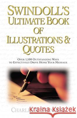 Swindoll's Ultimate Book of Illustrations & Quotes: Over 1,500 Outstanding Ways to Effectively Drive Home Your Message Charles R. Swindoll 9780785250258 Nelson Reference & Electronic Publishing
