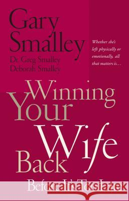 Winning Your Wife Back Before It's Too Late : Whether She's Left Physically or Emotionally All That Matters Is... Gary Smalley Deborah Smalley Greg Smalley 9780785260288