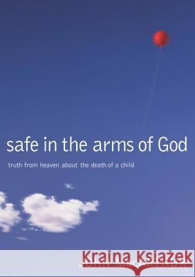 Safe in the Arms of God: Truth from Heaven about the Death of a Child John F., Jr. MacArthur 9780785263432