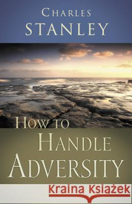 How to Handle Adversity Charles F. Stanley 9780785264187 Nelson Books