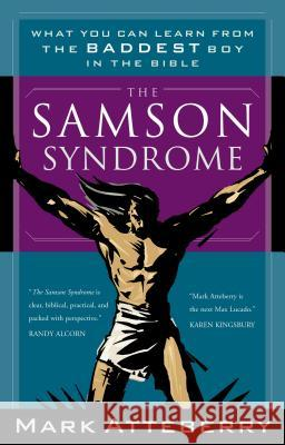 The Samson Syndrome : What You Can Learn from the Baddest Boy in the Bible Mark Atteberry 9780785264477