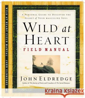 Wild at Heart Field Manual : A Personal Guide to Discover the Secret of Your Masculine Soul John Eldredge 9780785265740