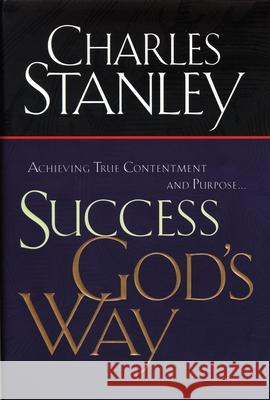Success God's Way: Achieving True Contentment and Purpose Charles F. Stanley 9780785265900 Thomas Nelson Publishers