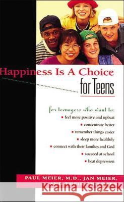 Happiness Is a Choice for Teens Paul Meier M. D. Paul Meier Jan Meier 9780785275749