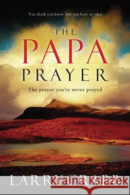 The Papa Prayer: The Prayer You've Never Prayed Larry Crabb 9780785289173