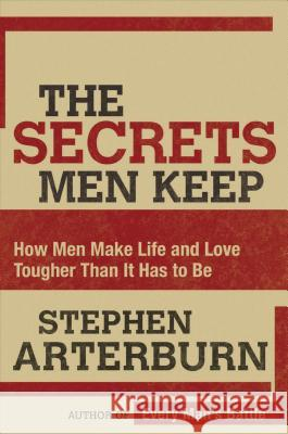 The Secrets Men Keep: How Men Make Life and Love Tougher Than It Has to Be Stephen Arterburn 9780785289258