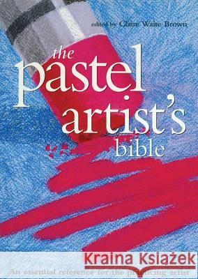 The Pastel Artist's Bible: An Essential Reference for the Practicing Artist Claire Waite Brown 9780785820840