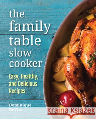 The Family Table Slow Cooker: Easy, Healthy and Delicious Recipes for Every Day Dominique DeVito 9780785835288