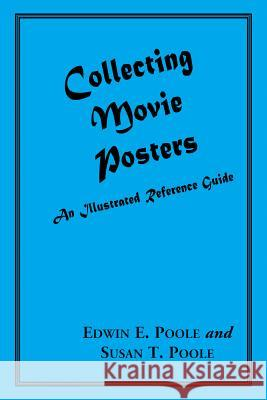 Collecting Movie Posters: An Illustrated Reference Guide to Movie Art--Posters, Press Kits, and Lobby Cards Ed Poole Susan Poole Edwin E. Poole 9780786401697