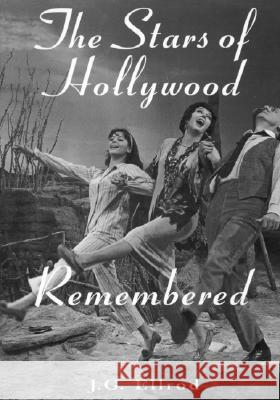 The Stars of Hollywood Remembered : Career Biographies of 81 Actors and Actresses of the Golden Era, 1920s-50s J. G. Ellrod 9780786402946