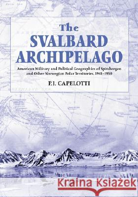 The Svalbard Archipelago: American Military and Political Geographies of Spitsbergen and Other Norwegian Polar Territories, 19411950 P. J. Capelotti 9780786407590