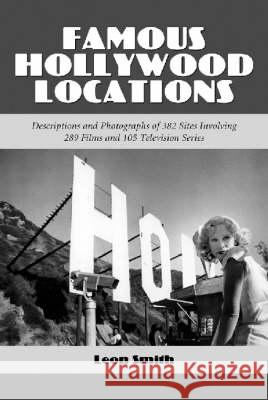 Famous Hollywood Locations : Descriptions and Photographs of 382 Sites Involving 289 Films and 105 Television Series Leon Smith 9780786411160