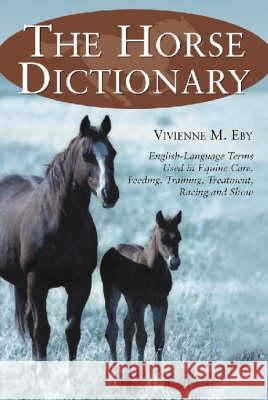 The Horse Dictionary: English-Language Terms Used in Equine Care, Feeding, Training, Treatment, Racing and Show Vivienne M. Eby 9780786411450