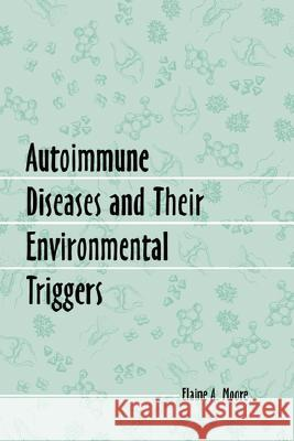 Autoimmune Diseases and Their Environmental Triggers Elaine A. Moore Marvin G. Miller 9780786413225