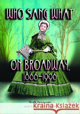 Who Sang What on Broadway, 1866-1996 Ruth Benjamin Arthur Rosenblatt 9780786415069
