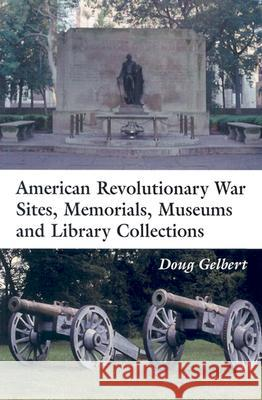 American Revolutionary War Sites, Memorials, Museums and Library Collections : A State-by-state Guidebook to Places Open to the Public Doug Gelbert 9780786416967