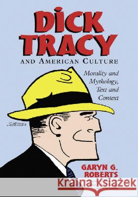 Dick Tracy and American Culture : Morality and Mythology, Text and Context Garyn G. Roberts 9780786416981