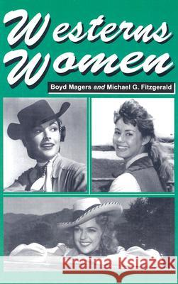 Westerns Women: Interviews with 50 Leading Ladies of Movie and Television Westerns from the 1930s to the 1960s Boyd Magers Michael G. Fitzgerald 9780786420285 McFarland & Company