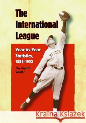 The International League: Year-By-Year Statistics, 1884-1953 Marshall D. Wright 9780786422678
