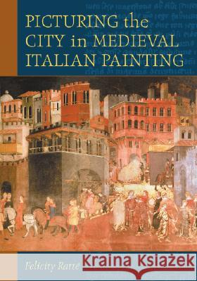 Picturing the City in Medieval Italian Painting Felicity Ratte 9780786424283
