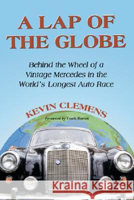 A Lap of the Globe: Behind the Wheel of a Vintage Mercedes in the World's Longest Auto Race Kevin Clemens Frank Barrett 9780786425617