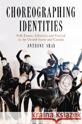 Choreographing Identities: Folk Dance, Ethnicity and Festival in the United States and Canada Anthony Shay 9780786426003